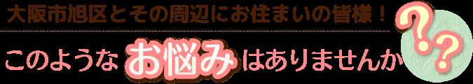 大阪市旭区と、その周辺にお住まいの皆様!このようなお悩みはありませんか?